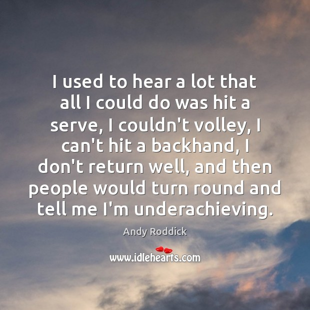 I used to hear a lot that all I could do was Andy Roddick Picture Quote