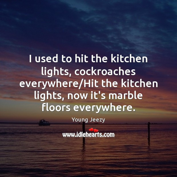 Image, I used to hit the kitchen lights, cockroaches everywhere/Hit the kitchen