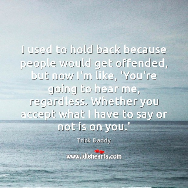 I used to hold back because people would get offended, but now Image