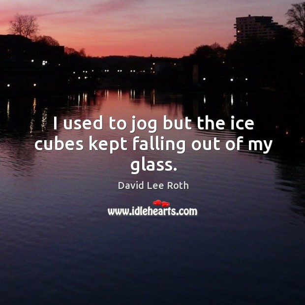Image, I used to jog but the ice cubes kept falling out of my glass.