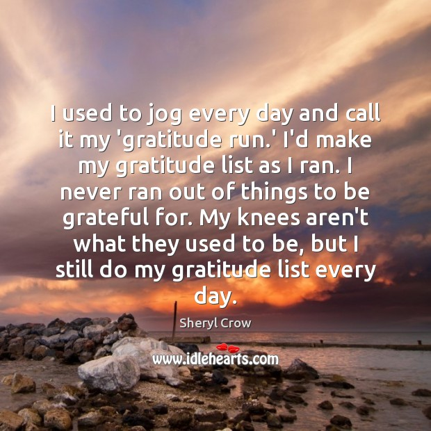 I used to jog every day and call it my 'gratitude run. Sheryl Crow Picture Quote