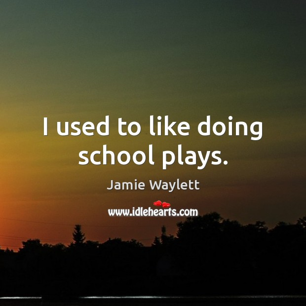 I used to like doing school plays. Image