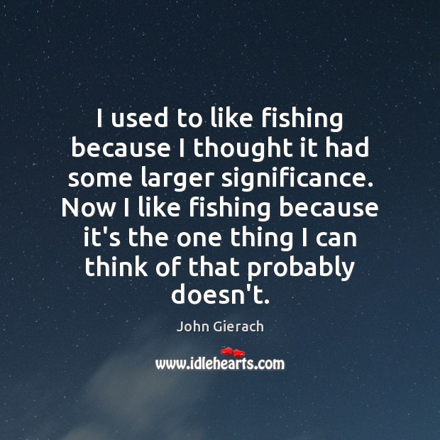Image, I used to like fishing because I thought it had some larger