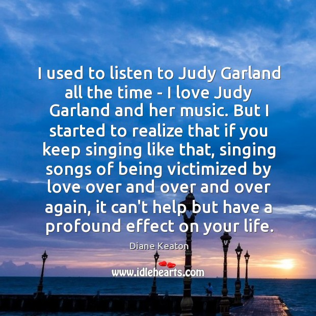 I used to listen to Judy Garland all the time – I Diane Keaton Picture Quote