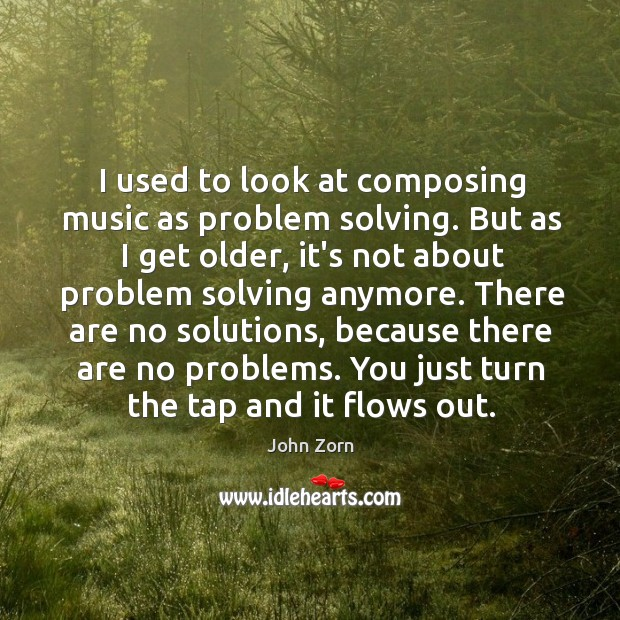 I used to look at composing music as problem solving. But as Image