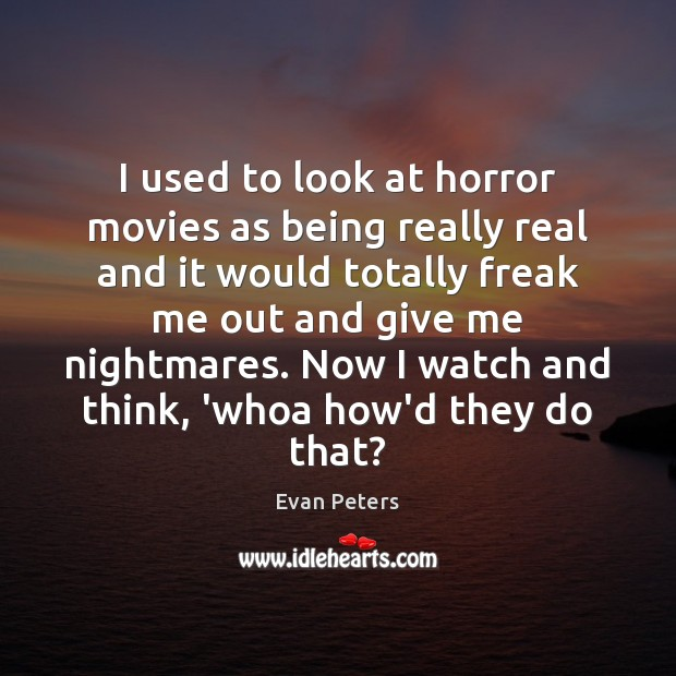 Image, I used to look at horror movies as being really real and