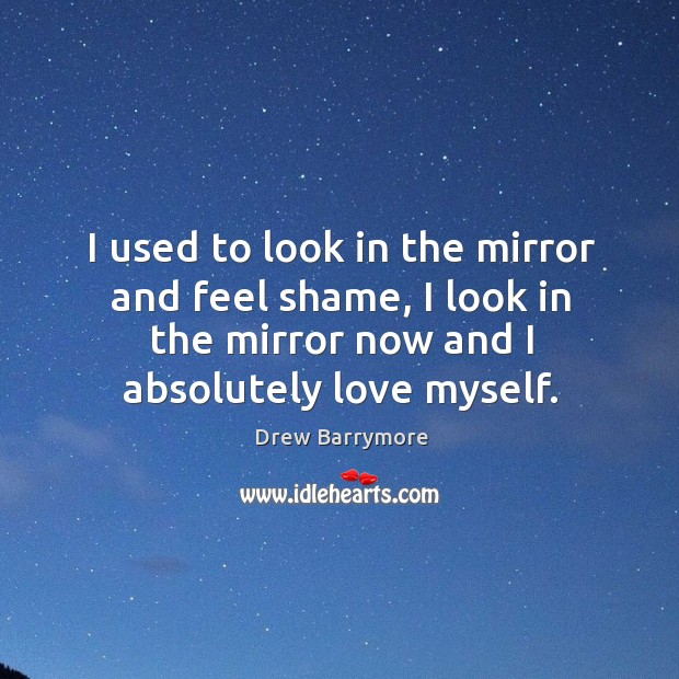 I used to look in the mirror and feel shame, I look in the mirror now and I absolutely love myself. Image