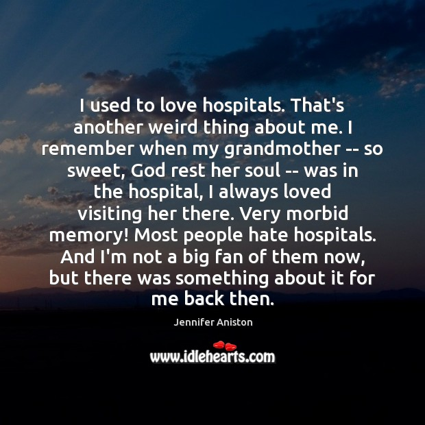 I used to love hospitals. That's another weird thing about me. I Jennifer Aniston Picture Quote