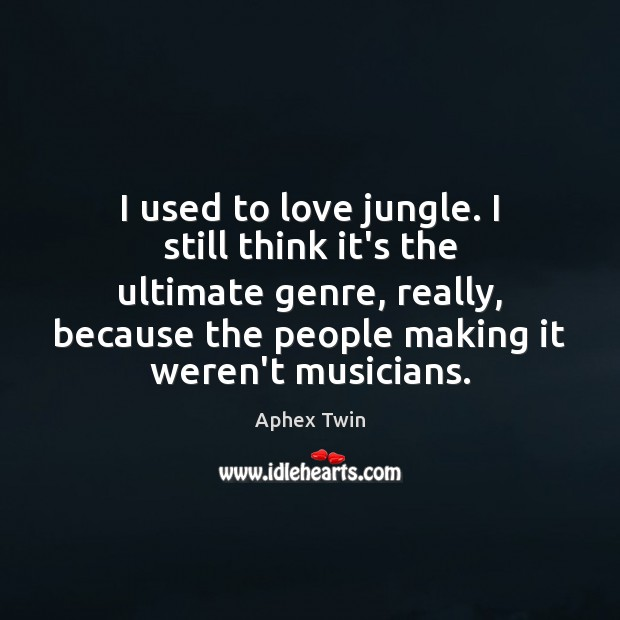 Image, I used to love jungle. I still think it's the ultimate genre,
