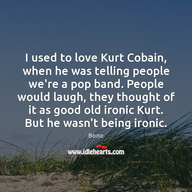 I used to love Kurt Cobain, when he was telling people we're Bono Picture Quote