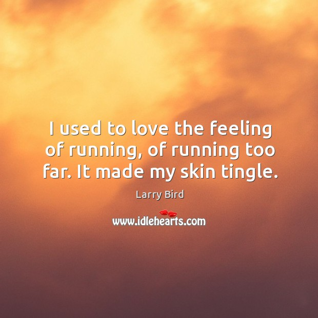 I used to love the feeling of running, of running too far. It made my skin tingle. Larry Bird Picture Quote