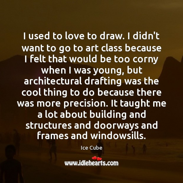 I used to love to draw. I didn't want to go to Ice Cube Picture Quote
