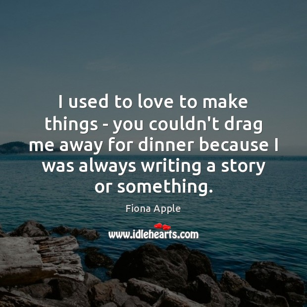 I used to love to make things – you couldn't drag me Fiona Apple Picture Quote