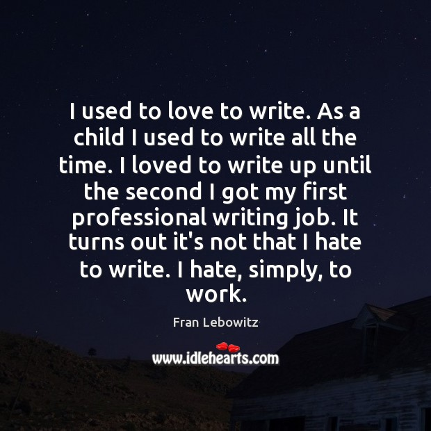 I used to love to write. As a child I used to Fran Lebowitz Picture Quote