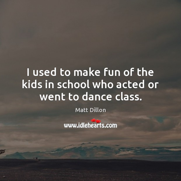 I used to make fun of the kids in school who acted or went to dance class. Image