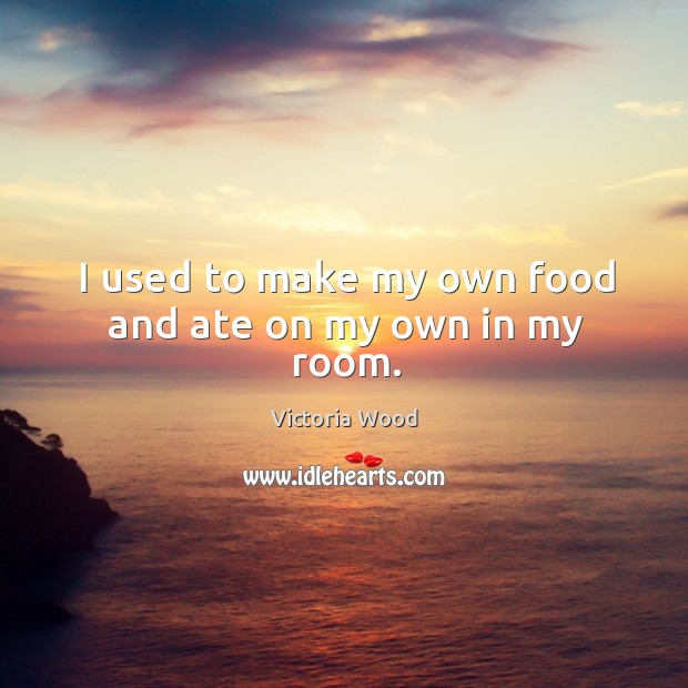 I used to make my own food and ate on my own in my room. Victoria Wood Picture Quote