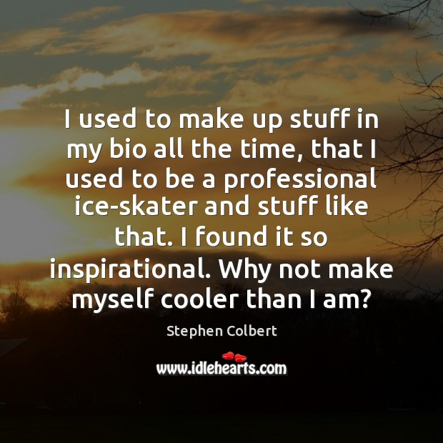 I used to make up stuff in my bio all the time, Stephen Colbert Picture Quote