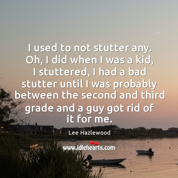 I used to not stutter any. Oh, I did when I was a kid, I stuttered Image