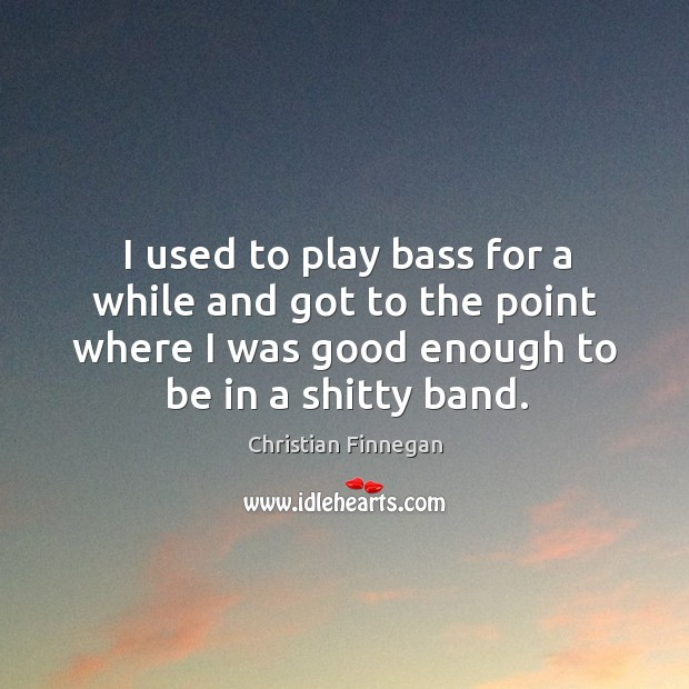 I used to play bass for a while and got to the Christian Finnegan Picture Quote