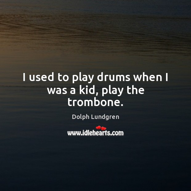 I used to play drums when I was a kid, play the trombone. Dolph Lundgren Picture Quote