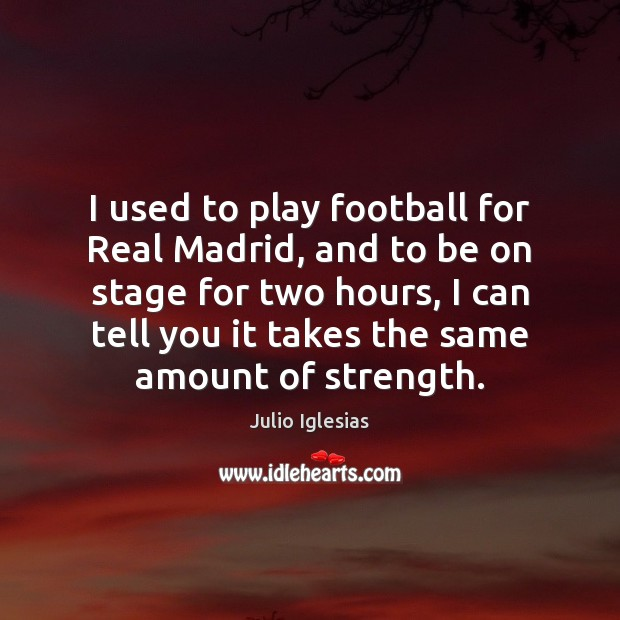 I used to play football for Real Madrid, and to be on Julio Iglesias Picture Quote