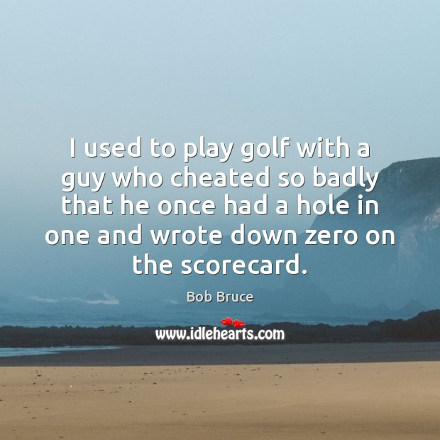 I used to play golf with a guy who cheated so badly Image