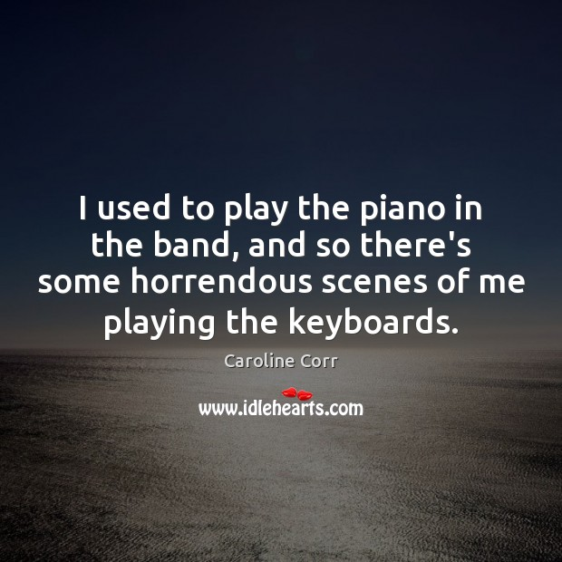 I used to play the piano in the band, and so there's Image