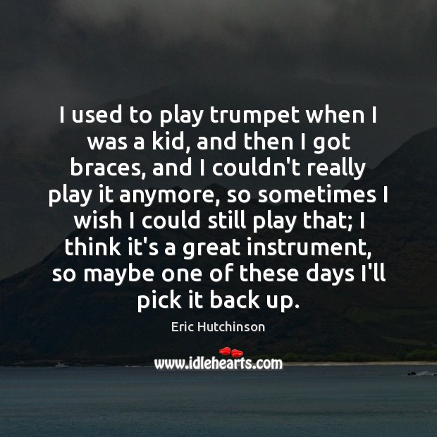 I used to play trumpet when I was a kid, and then Image