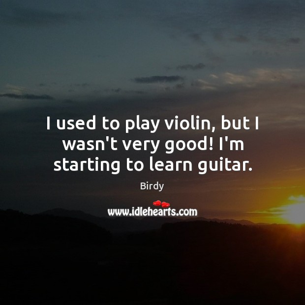 Image, I used to play violin, but I wasn't very good! I'm starting to learn guitar.