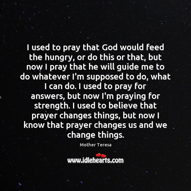 Image, I used to pray that God would feed the hungry, or do