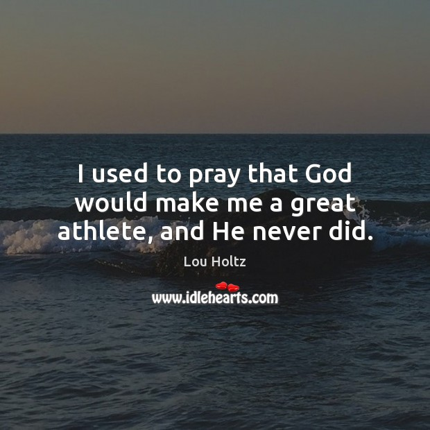 I used to pray that God would make me a great athlete, and He never did. Lou Holtz Picture Quote