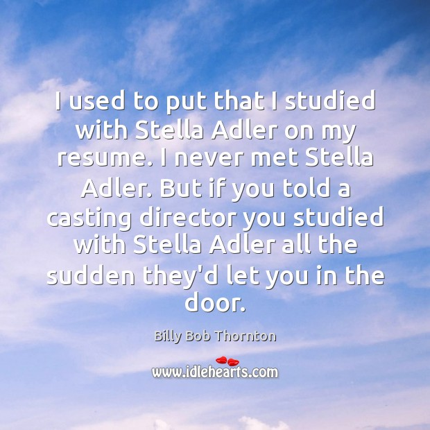 I used to put that I studied with Stella Adler on my Image
