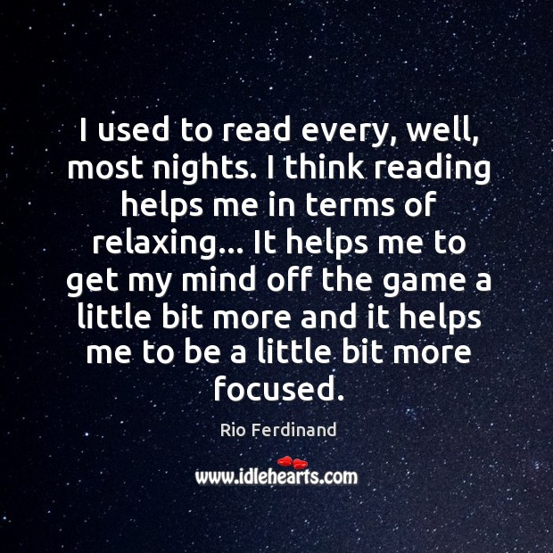 I used to read every, well, most nights. I think reading helps Rio Ferdinand Picture Quote