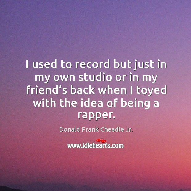 I used to record but just in my own studio or in my friend's back when I toyed with the idea of being a rapper. Image