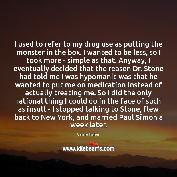 I used to refer to my drug use as putting the monster Carrie Fisher Picture Quote