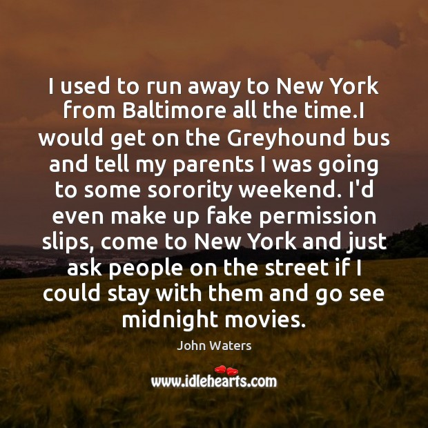 I used to run away to New York from Baltimore all the John Waters Picture Quote
