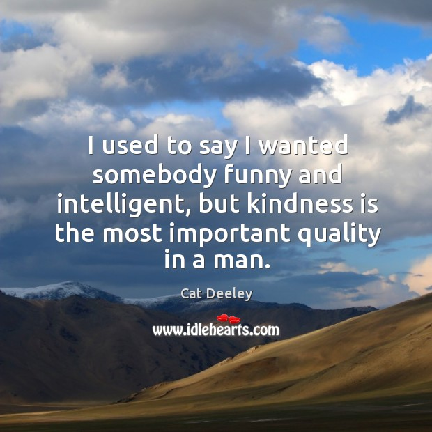 I used to say I wanted somebody funny and intelligent, but kindness Image