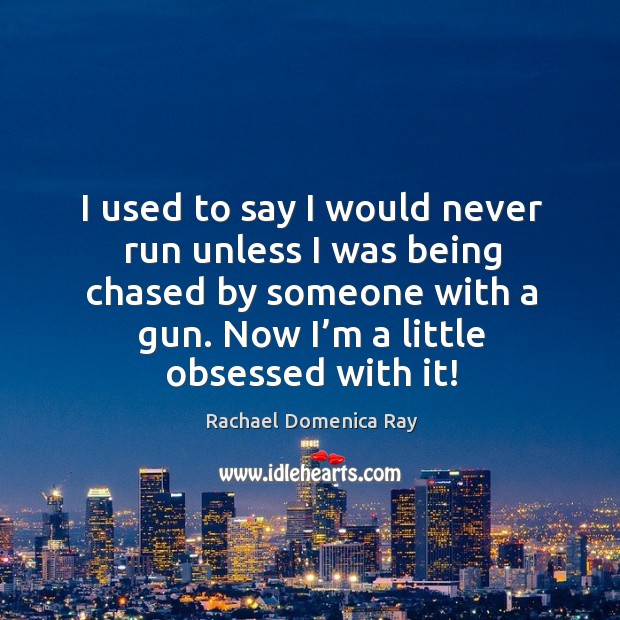 I used to say I would never run unless I was being chased by someone with a gun. Rachael Domenica Ray Picture Quote