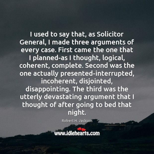 I used to say that, as Solicitor General, I made three arguments Robert H. Jackson Picture Quote
