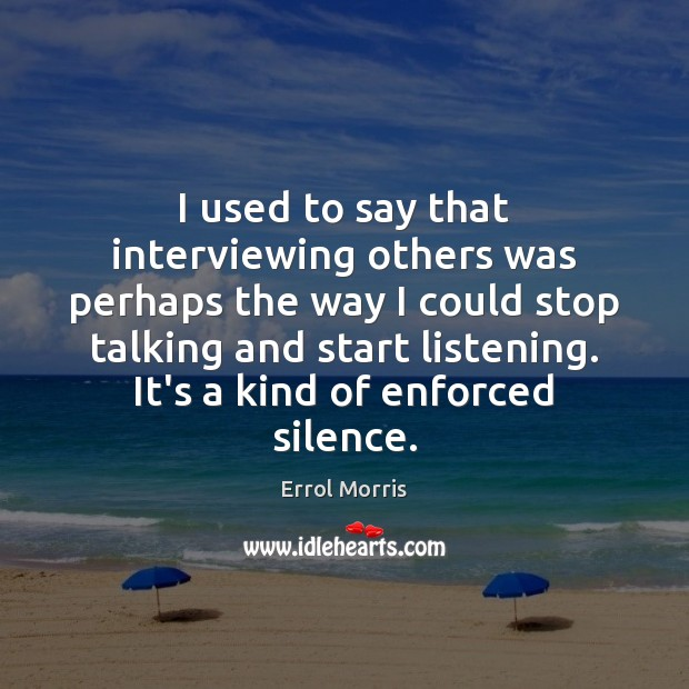 I used to say that interviewing others was perhaps the way I Image