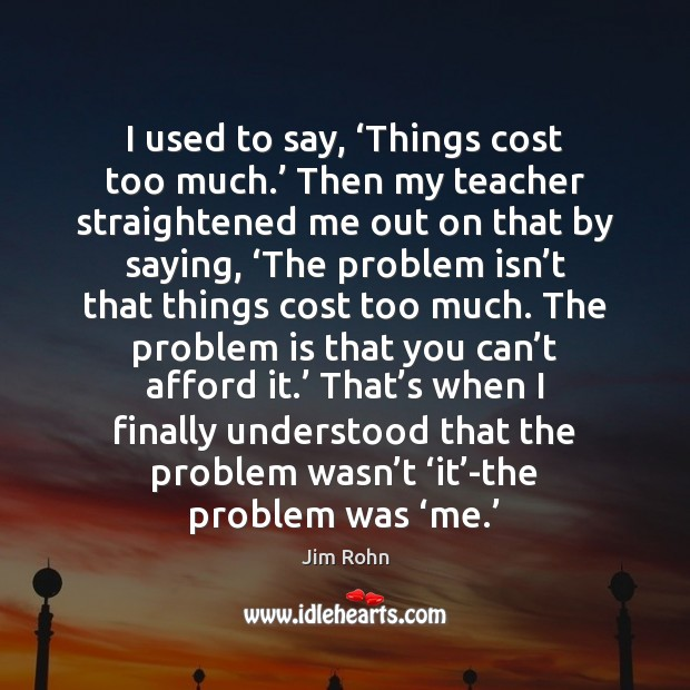 I used to say, 'Things cost too much.' Then my teacher straightened Jim Rohn Picture Quote