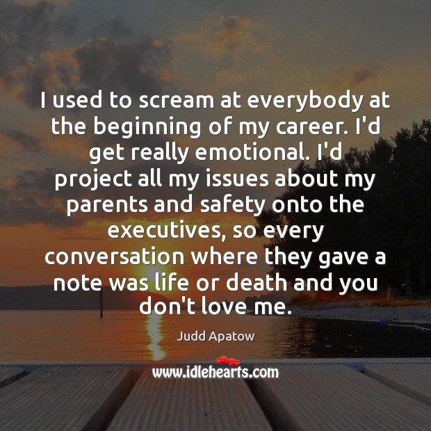 Judd Apatow Picture Quote image saying: I used to scream at everybody at the beginning of my career.