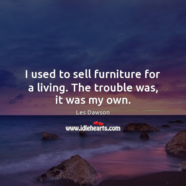 I used to sell furniture for a living. The trouble was, it was my own. Image