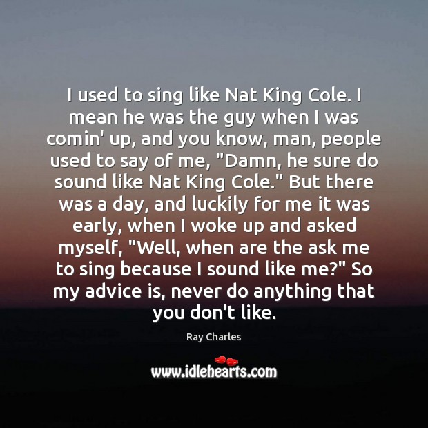 I used to sing like Nat King Cole. I mean he was Ray Charles Picture Quote