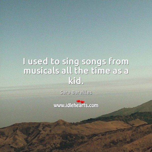 I used to sing songs from musicals all the time as a kid. Sara Bareilles Picture Quote