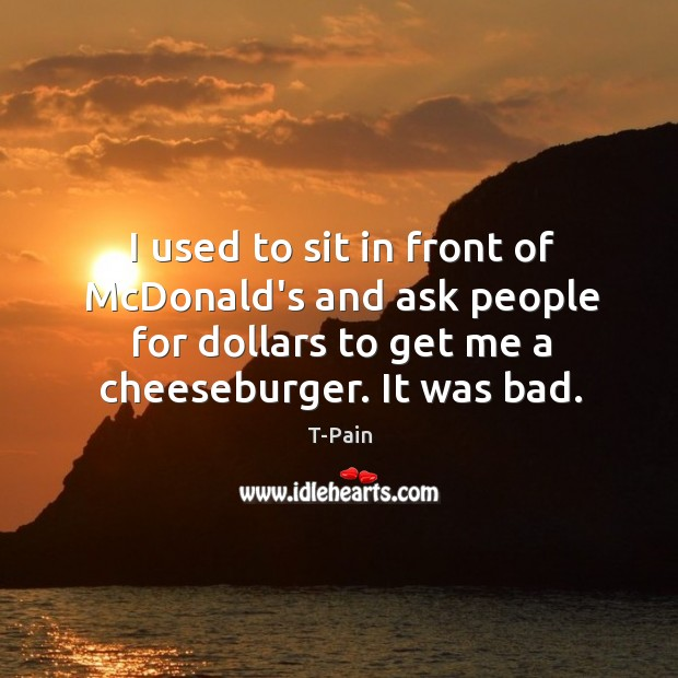 I used to sit in front of McDonald's and ask people for T-Pain Picture Quote