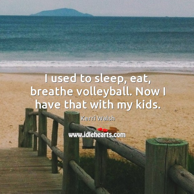 I used to sleep, eat, breathe volleyball. Now I have that with my kids. Kerri Walsh Picture Quote