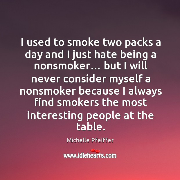 I used to smoke two packs a day and I just hate being a nonsmoker… Michelle Pfeiffer Picture Quote