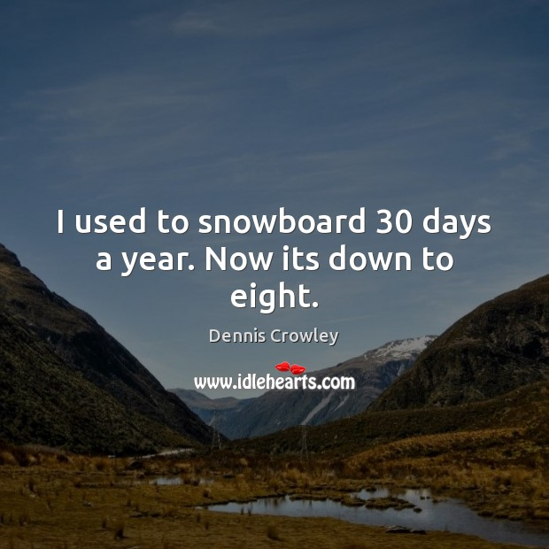 I used to snowboard 30 days a year. Now its down to eight. Image