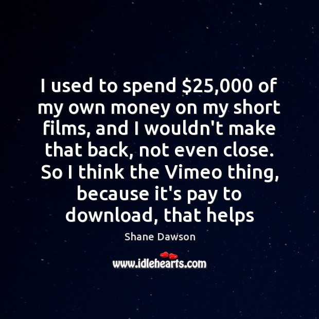 I used to spend $25,000 of my own money on my short films, Shane Dawson Picture Quote